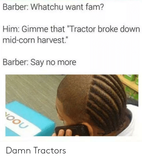 "Barber: Barber: Whatchu want fam?  Him: Gimme that ""Tractor broke down  mid-corn harvest.  Barber: Say no more  VOOU Damn Tractors"