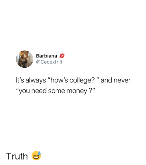 """College, Money, and Never: Barbiana  @Cecextrill  It's always """"how's college? """" and never  """"you need some money?"""" Truth 😅"""