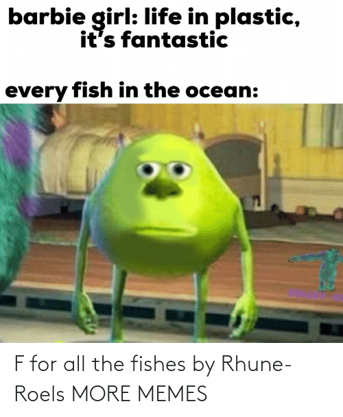 Fishes: barbie girl: life in plastic,  it's fantastic  every fish in the ocean: F for all the fishes by Rhune-Roels MORE MEMES