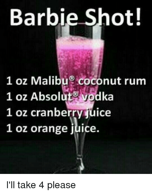 absolut: Barbie Shot!  1 oz Malibu coconut rum  1 oz Absolut@ vodka  l oz cranberrvjuice  1 oz orange juice. I'll take 4 please