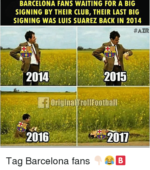 Luis Suarez: BARCELONA FANS WAITING FOR A BIG  SIGNING BY THEIR CLUB, THEIR LAST BIG  SIGNING WAS LUIS SUAREZ BACK IN 2014  #AZR  2015  Original TrollFootball-in  2011  2014  2016 Tag Barcelona fans 👇🏻😂🅱️