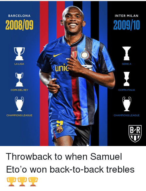 Back to Back, Barcelona, and Football: BARCELONA  INTER MILAN  2008/092009/0  LA LIGA  SERIE A  COPA DEL REY  COPPA ITALIA  CHAMPIONS LEAGUE  CHAMPIONS LEAGUE  BR  FOOTBALL Throwback to when Samuel Eto'o won back-to-back trebles🏆🏆🏆