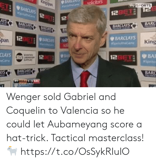 Soccer, Sports, and Barclays: BARceni) solicitors  TI BARCLAYS  Sky SPORTS  2asTi  12  12  AYS  BA  BARC  BARCLAYS  BAl  123612 WBARCLAYS  BARCLAYS  pan  King  CLAYS  12  123eTaBA  AYS  BARC  FT  1-3 Wenger sold Gabriel and Coquelin to Valencia so he could let Aubameyang score a hat-trick. Tactical masterclass! 🐐 https://t.co/OsSykRIuIO