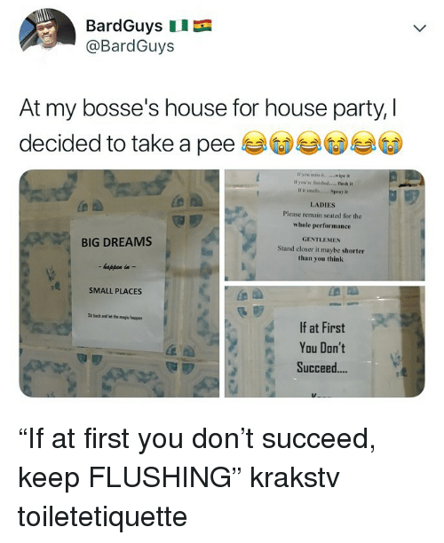 """Memes, Party, and House: BardGuys  @BardGuys  At my bosse's house for house party,  decided to take a pee 부 ③ ⑥  If you miss it..ipe it  Ir you're finshod.... ush it  If it smells...c Spray it  LADIES  Please remain seated for the  whole performance  GENTLEMEN  BIG DREAMS  happen in -  SMALL PLACES  Stand closer it maybe shorter  than you think  Sit back and let the magic happe  If at First  You Don't  Succeed... """"If at first you don't succeed, keep FLUSHING"""" krakstv toiletetiquette"""
