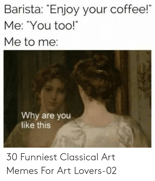 "Barista: Barista: Enjoy your coffee!  Me: ""You too!  Me to me:  Why are you  like this 30 Funniest Classical Art Memes For Art Lovers-02"