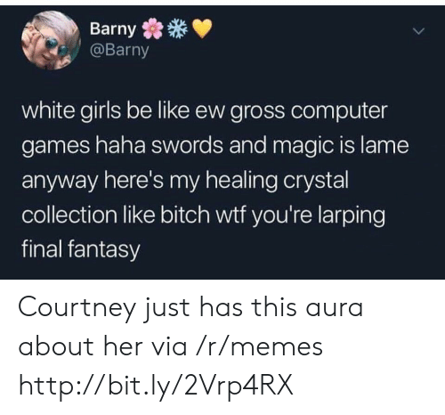 courtney: Barny  @Barny  white girls be like ew gross computer  games haha swords and magic is lame  anyway here's my healing crystal  collection like bitch wtf you're larping  final fantasy Courtney just has this aura about her via /r/memes http://bit.ly/2Vrp4RX