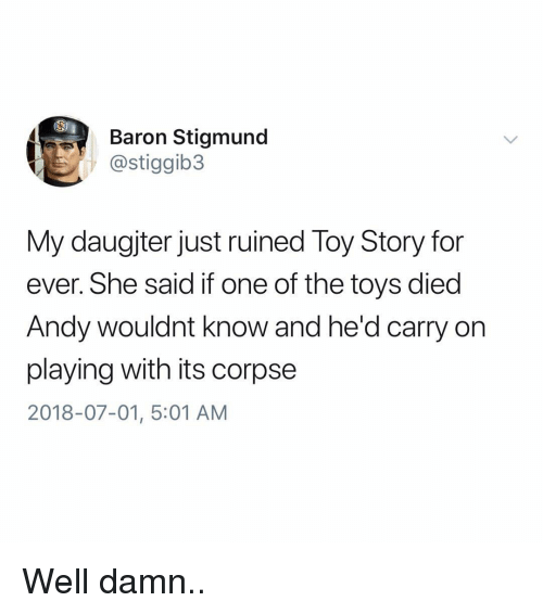 Funny, Toy Story, and Toys: Baron Stigmund  @stiggib3  My daugjter just ruined Toy Story for  ever. She said if one of the toys died  Andy wouldnt know and he'd carry on  playing with its corpse  2018-07-01, 5:01 AM Well damn..