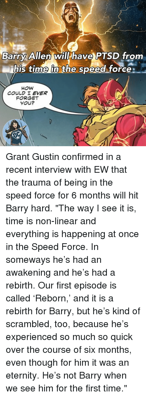 "Memes, Time, and Eternity: Barry Allen will have PTSD from  ihis time in the speed force:  his time in the speed torce  COULD I EVER  FORGET  You? Grant Gustin confirmed in a recent interview with EW that the trauma of being in the speed force for 6 months will hit Barry hard. ""The way I see it is, time is non-linear and everything is happening at once in the Speed Force. In someways he's had an awakening and he's had a rebirth. Our first episode is called 'Reborn,' and it is a rebirth for Barry, but he's kind of scrambled, too, because he's experienced so much so quick over the course of six months, even though for him it was an eternity. He's not Barry when we see him for the first time."""