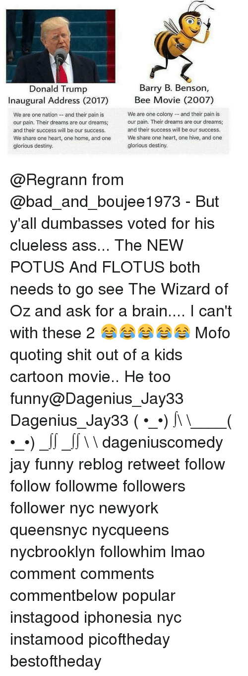 Mofoe: Barry B. Benson,  Donald Trump  Bee Movie (2007)  Inaugural Address (2017)  We are one colony and their pain is  We are one nation and their pain is  our pain. Their dreams are our dreams  our pain. Their dreams are our dreams;  and their success will be our success.  and their success will be our success.  We share one heart, one home, and one  We share one heart, one hive, and one  glorious destiny.  glorious destiny. @Regrann from @bad_and_boujee1973 - But y'all dumbasses voted for his clueless ass... The NEW POTUS And FLOTUS both needs to go see The Wizard of Oz and ask for a brain.... I can't with these 2 😂😂😂😂😂 Mofo quoting shit out of a kids cartoon movie.. He too funny@Dagenius_Jay33 Dagenius_Jay33 ( •_•) ∫\ \____( •_•) _∫∫ _∫∫ɯ \ \ dageniuscomedy jay funny reblog retweet follow follow followme followers follower nyc newyork queensnyc nycqueens nycbrooklyn followhim lmao comment comments commentbelow popular instagood iphonesia nyc instamood picoftheday bestoftheday