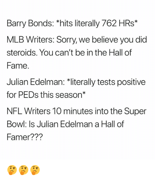 "Mlb, Nfl, and Sorry: Barry Bonds: *hits literally 762 HRs*  MLB Writers: Sorry, we believe you did  steroids. You can't be in the Hall of  Fame  Julian Edelman: 치iterally tests positive  for PEDs this season""  NFL Writers 10 minutes into the Super  Bowl: Is Julian Edelman a Hall of  Famer??? 🤔🤔🤔"