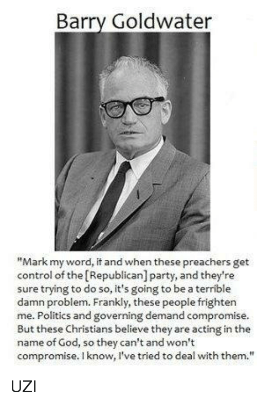 """Terribler: Barry Goldwater  """"Mark my word, it and when these preachers get  control of the Republican] party, and they're  sure trying to do so, it's going to be a terrible  damn problem. Frankly, these people frighten  me. Politics and governing demand compromise.  But these Christians believe they are acting in the  name of God, so they can't and won't  compromise. I know, I've tried to deal with them. UZI"""