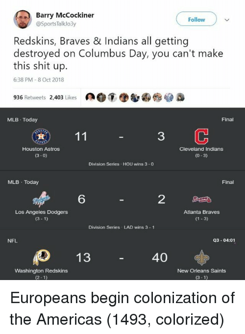 New Orleans Saints: Barry McCockiner  Follow  @SportsTalklo3y  Redskins, Braves & Indians all getting  destroyed on Columbus Day, you can't make  this shit up.  6:38 PM 8 Oct 2018  936 Retweets 2,403 Likes  MLB Today  Final  3  Houston Astros  (3- 0)  Cleveland Indians  (0-3)  Division Series HOU wins 3 -0  MLB Today  Final  6  2  Los Angeles Dodgers  (3 1)  Atlanta Braves  (1 3)  Division Series LAD wins 3 1  NFL  Q3-04:01  40  Washington Redskins  (2-1)  New Orleans Saints  (3-1) Europeans begin colonization of the Americas (1493, colorized)