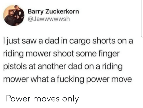 Dad, Fucking, and Saw: Barry Zuckerkorn  @Jawwwwwsh  I just saw a dad in cargo shorts on a  riding mower shoot some finger  pistols at another dad on a riding  mower what a fucking power move Power moves only