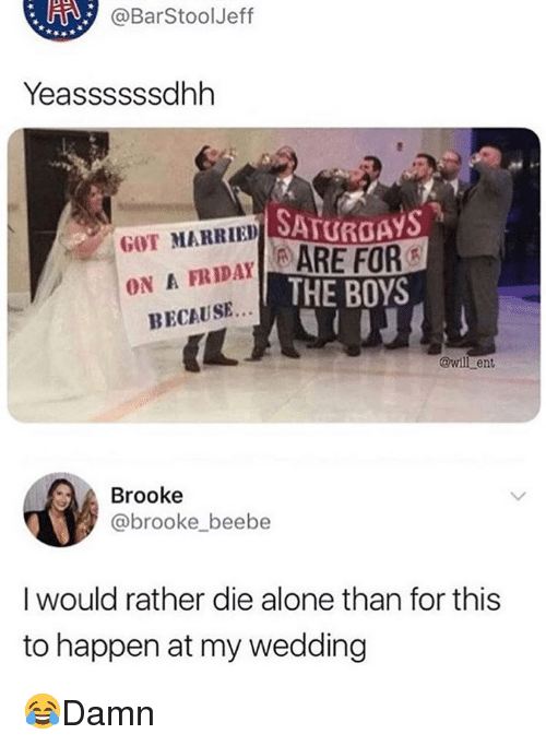 saturdays: @BarStoolJeff  Yeassssssdhh  SATURDAYS  GOT MARRIED SA  FRIDAYARE FOR  ON A  THE BOYS  BECAUSE..  IL  @wil ent  Brooke  @brooke beebe  I would rather die alone than for this  to happen at my wedding 😂Damn