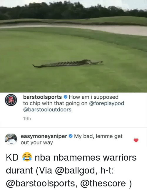 Bad, Basketball, and Nba: barstoolsportsHow am i supposed  to chip with that going on @foreplaypod  @barstooloutdoors  19h  easymoneysniper  out your way  My bad, lemme get KD 😂 nba nbamemes warriors durant (Via @ballgod, h-t: @barstoolsports, @thescore )