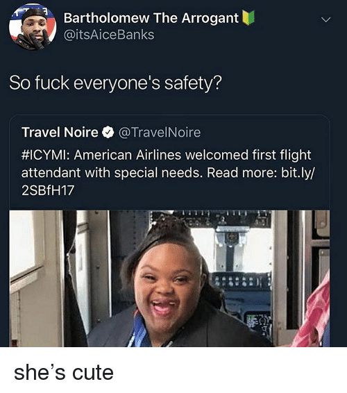 Cute, American, and American Airlines: Bartholomew The Arrogant  @itsAiceBanks  So fuck everyone's safety?  Travel Noire @TravelNoire  #ICYMI: American Airlines welcomed first flight  attendant with special needs. Read more: bit.ly/  2SBfH17 she's cute