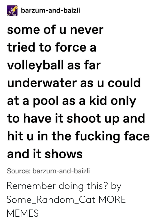 Volleyball: barzum-and-baizli  some of u never  tried to force a  volleyball as far  underwater as u could  at a pool as a kid only  to have it shoot up and  hit u in the fucking face  and it shows  Source: barzum-and-baizli Remember doing this? by Some_Random_Cat MORE MEMES