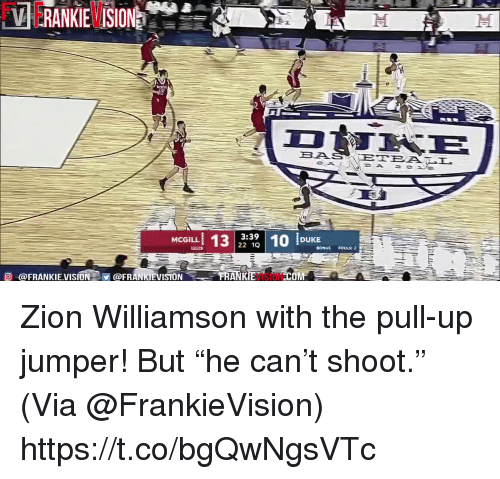 "Memes, Vision, and 🤖: BAS  3:39  22 1Q  MCGILL  BONUS FOULS:2  O @FRANKIEVISION@FRANKIEVISION  VISION  COM Zion Williamson with the pull-up jumper! But ""he can't shoot.""   (Via @FrankieVision)  https://t.co/bgQwNgsVTc"