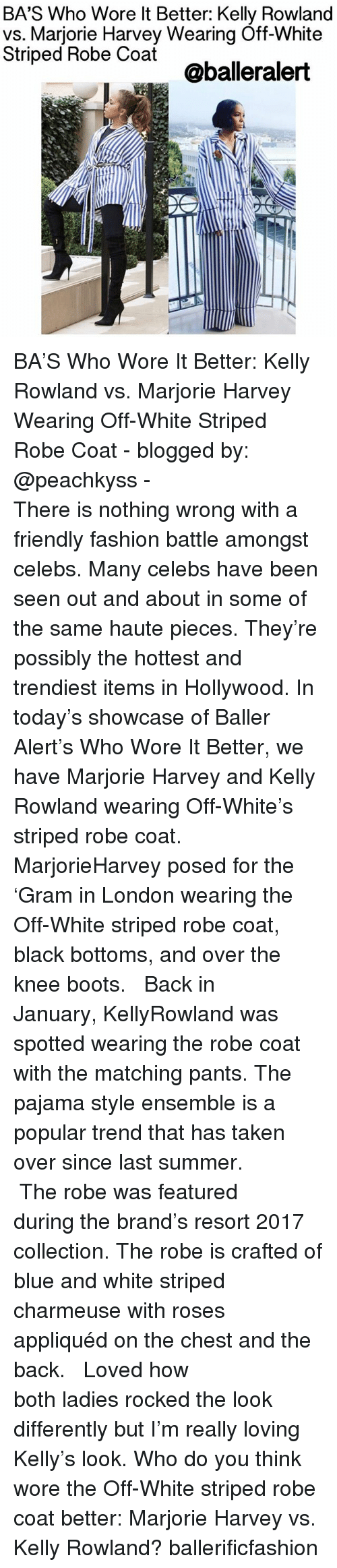 Memes, 🤖, and Brand: BA's Who Wore It Better: Kelly Rowland  Marjorie Harvey Wearing Off-White  Striped Robe Coat  @balleralert BA'S Who Wore It Better: Kelly Rowland vs. Marjorie Harvey Wearing Off-White Striped Robe Coat - blogged by: @peachkyss - ⠀⠀⠀⠀⠀⠀⠀⠀⠀ ⠀⠀⠀⠀⠀⠀⠀⠀ There is nothing wrong with a friendly fashion battle amongst celebs. Many celebs have been seen out and about in some of the same haute pieces. They're possibly the hottest and trendiest items in Hollywood. In today's showcase of Baller Alert's Who Wore It Better, we have Marjorie Harvey and Kelly Rowland wearing Off-White's striped robe coat. ⠀⠀⠀⠀⠀⠀⠀⠀⠀ ⠀⠀⠀⠀⠀⠀⠀⠀ MarjorieHarvey posed for the 'Gram in London wearing the Off-White striped robe coat, black bottoms, and over the knee boots. ⠀⠀⠀⠀⠀⠀⠀⠀⠀ ⠀⠀⠀⠀⠀⠀⠀⠀ Back in January, KellyRowland was spotted wearing the robe coat with the matching pants. The pajama style ensemble is a popular trend that has taken over since last summer. ⠀⠀⠀⠀⠀⠀⠀⠀⠀ ⠀⠀⠀⠀⠀⠀⠀⠀ The robe was featured during the brand's resort 2017 collection. The robe is crafted of blue and white striped charmeuse with roses appliquéd on the chest and the back. ⠀⠀⠀⠀⠀⠀⠀⠀⠀ ⠀⠀⠀⠀⠀⠀⠀⠀ Loved how both ladies rocked the look differently but I'm really loving Kelly's look. Who do you think wore the Off-White striped robe coat better: Marjorie Harvey vs. Kelly Rowland? ballerificfashion