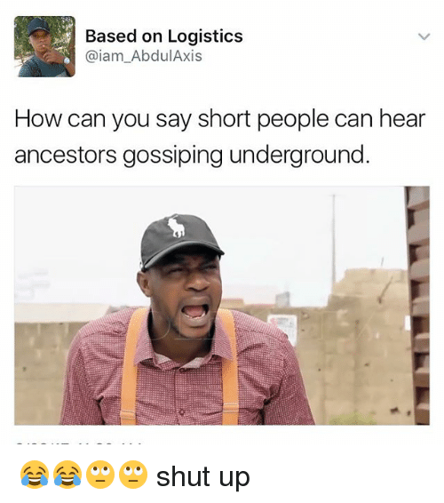 Iamed: Based on Logistics  @iam Abdul Axis  How can you say short people can hear  ancestors gossiping underground 😂😂🙄🙄 shut up