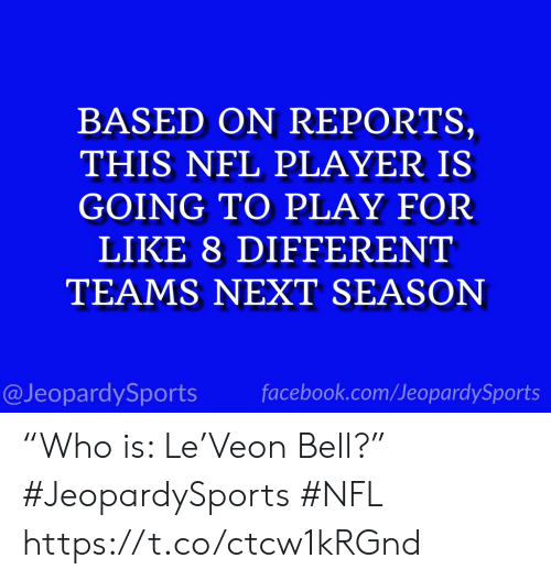 "Next Season: BASED ON REPORTS,  THIS NFL PLAYER IS  GOING TO PLAY FOR  LIKE 8 DIFFERENT  TEAMS NEXT SEASON  @JeopardySports facebook.com/JeopardySports ""Who is: Le'Veon Bell?"" #JeopardySports #NFL https://t.co/ctcw1kRGnd"