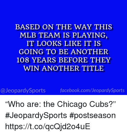 """Chicago, Facebook, and Mlb: BASED ON THE WAY THIS  MLB TEAM IS PLAYING  IT LOOKS LIKE IT IS  GOING TO BE ANOTHER  108 YEARS BEFORE THEY  WIN ANOTHER TITLE  13  @JeopardySports facebook.com/JeopardySports """"Who are: the Chicago Cubs?"""" #JeopardySports #postseason https://t.co/qcQjd2o4uE"""