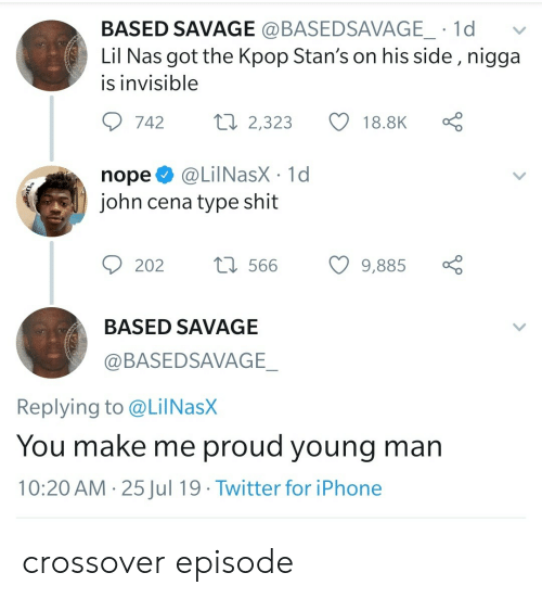 Nas: BASED SAVAGE @BASEDSAVAGE_ 1d  Lil Nas got the Kpop Stan's on his side , nigga  is invisible  Lo  ti 2,323  742  18.8K  @LilNasX 1d  john cena type shit  nope  t566  202  9,885  BASED SAVAGE  @BASEDSAVAGE_  Replying to @LilNasX  You make me proud young man  10:20 AM 25Jul 19 Twitter for iPhone  > crossover episode