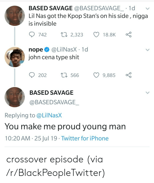 Nas: BASED SAVAGE @BASEDSAVAGE_ 1d  Lil Nas got the Kpop Stan's on his side , nigga  is invisible  Lo  ti 2,323  742  18.8K  @LilNasX 1d  john cena type shit  nope  t566  202  9,885  BASED SAVAGE  @BASEDSAVAGE_  Replying to @LilNasX  You make me proud young man  10:20 AM 25Jul 19 Twitter for iPhone  > crossover episode (via /r/BlackPeopleTwitter)