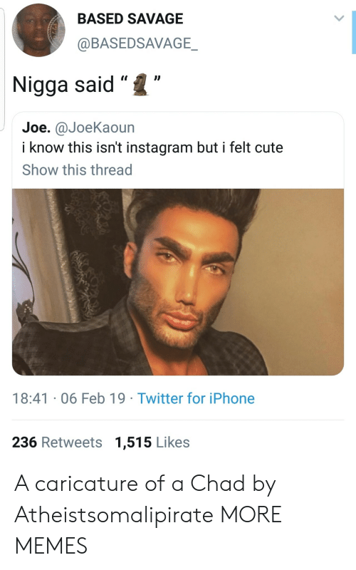 """Cute, Dank, and Instagram: BASED SAVAGE  @BASEDSAVAGE  Nigga said""""""""  Joe. @JoeKaoun  i know this isn't instagram but i felt cute  Show this thread  18:41 06 Feb 19 Twitter for iPhone  236 Retweets 1,515 Likes A caricature of a Chad by Atheistsomalipirate MORE MEMES"""