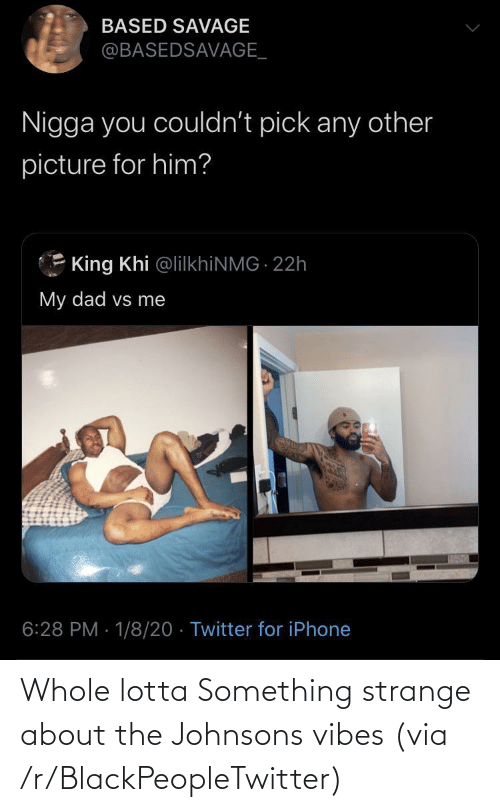 My Dad: BASED SAVAGE  @BASEDSAVAGE_  Nigga you couldn't pick any other  picture for him?  King Khi @lilkhiNMG 22h  My dad vs me  6:28 PM · 1/8/20 · Twitter for iPhone Whole lotta Something strange about the Johnsons vibes (via /r/BlackPeopleTwitter)