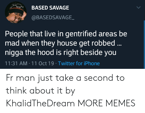 Dank, Iphone, and Memes: BASED SAVAGE  @BASEDSAVAGE  People that live in gentrified areas be  mad when they house get robbed...  nigga the hood is right beside you  11:31 AM 11 Oct 19 Twitter for iPhone Fr man just take a second to think about it by KhalidTheDream MORE MEMES