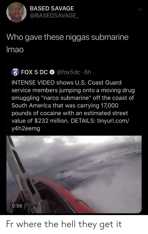 """narco: BASED SAVAGE  @BASEDSAVAGE_  Who gave these niggas submarine  Imao  FOX  5 FOX 5 DC @fox5dc 6h  INTENSE VIDEO shows U.S. Coast Guard  service members jumping onto a moving drug  smuggling """"narco submarine"""" off the coast of  South America that was carrying 17,000  pounds of cocaine with an estimated street  value of $232 million. DETAILS: tinyurl.com/  y4h2eemg  0:56 Fr where the hell they get it"""