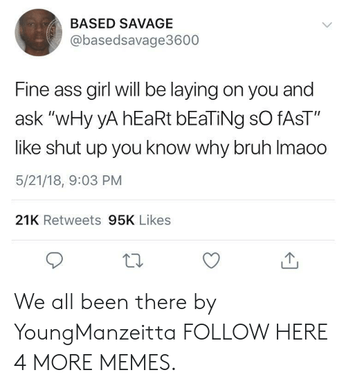 """fine ass: BASED SAVAGE  @basedsavage3600  Fine ass girl will be laying on you and  ask """"wHy yA hEaRt bEaTiNg sO fAsT""""  like shut up you know why bruh Imaoo  5/21/18, 9:03 PM  21K Retweets 95K Likes We all been there by YoungManzeitta FOLLOW HERE 4 MORE MEMES."""