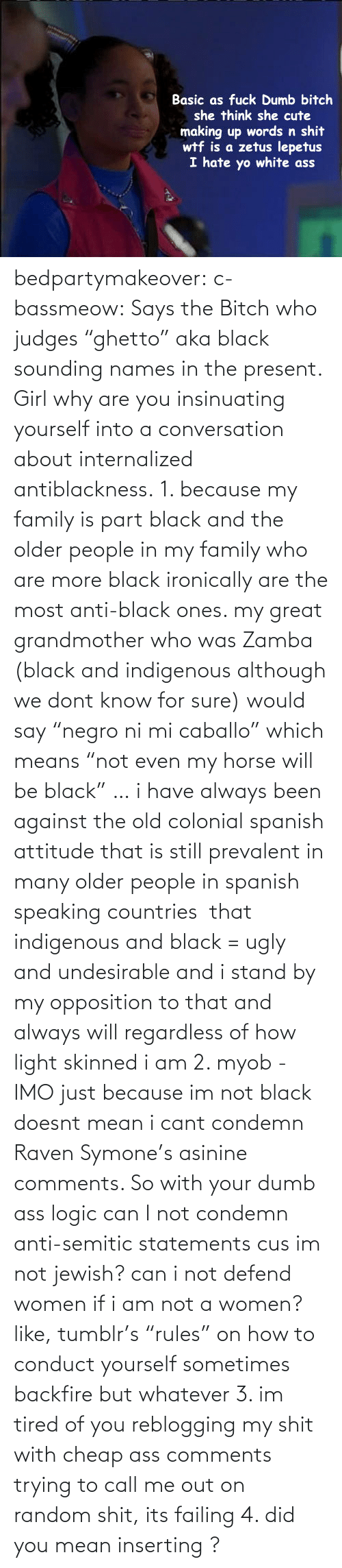 """But Whatever: Basic as fuck Dumb bitch  she think she cute  making up words n shit  wtf is a zetus lepetus  I hate yo white ass bedpartymakeover:  c-bassmeow:  Says the Bitch who judges """"ghetto"""" aka black sounding names in the present.  Girl why are you insinuating yourself into a conversation about internalized antiblackness.   1. because my family is part black and the older people in my family who are more black ironically are the most anti-black ones. my great grandmother who was Zamba (black and indigenous although we dont know for sure) would say""""negro ni mi caballo"""" which means""""not even my horse will be black"""" … i have always been against the old colonial spanish attitude that is still prevalent in many older people in spanish speaking countries that indigenous and black = ugly and undesirable and i stand by my opposition to that and always will regardless of how light skinned i am2. myob - IMO just because im not black doesnt mean i cant condemn Raven Symone's asinine comments. So with your dumb ass logic can I not condemn anti-semitic statements cus im not jewish? can i not defend women if i am not a women? like, tumblr's""""rules"""" on how to conduct yourself sometimes backfire but whatever3. im tired of you reblogging my shit with cheap ass comments trying to call me out on random shit, its failing4. did you mean inserting ?"""
