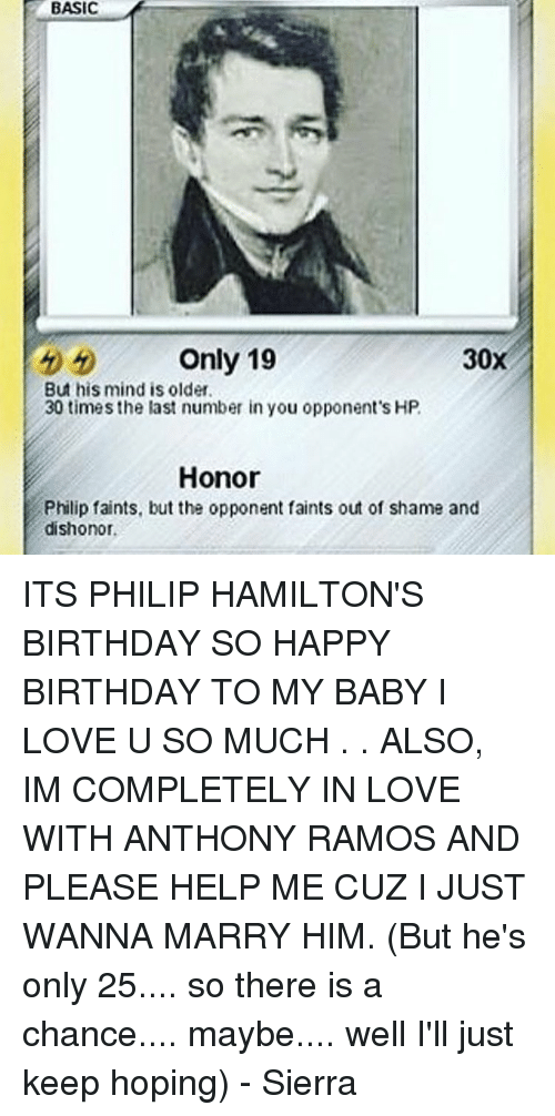 Hamilton Birthday: BASIC  Only 19  30  But his mind is older.  30 times the last number in you opponent's HP.  Honor  Philip faints, butthe opponent faints out of shame and  dishonor. ITS PHILIP HAMILTON'S BIRTHDAY SO HAPPY BIRTHDAY TO MY BABY I LOVE U SO MUCH . . ALSO, IM COMPLETELY IN LOVE WITH ANTHONY RAMOS AND PLEASE HELP ME CUZ I JUST WANNA MARRY HIM. (But he's only 25.... so there is a chance.... maybe.... well I'll just keep hoping) - Sierra