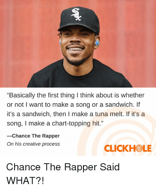 """Chance the Rapper, Dank, and A Song: """"Basically the first thing I think about is whether  or not I want to make a song or a sandwich. If  it's a sandwich, then I make a tuna melt. If it's a  song, I make a chart-topping hit.""""  -Chance The Rapper  On his creative process  CLICKHOLE Chance The Rapper Said WHAT?!"""