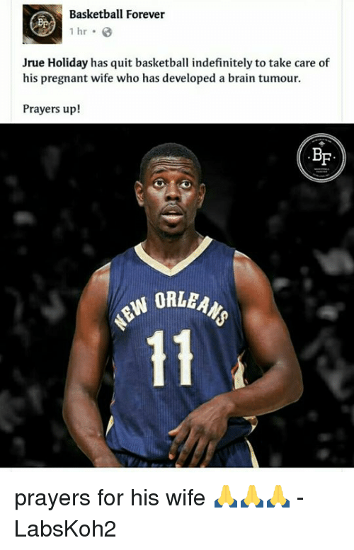 Pregnant Wife: Basketball Forever  1 hr  Jrue Holiday has quit basketball indefinitely to take care of  his pregnant wife who has developed a brain tumour.  Prayers up!  BF  W ORLEAN prayers for his wife 🙏🙏🙏  - LabsKoh2