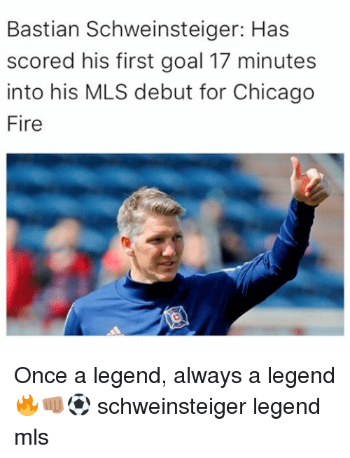 Chicago, Fire, and Memes: Bastian Schweinsteiger: Has  scored his first goal 17 minutes  into his MLS debut for Chicago  Fire Once a legend, always a legend 🔥👊🏽⚽ schweinsteiger legend mls