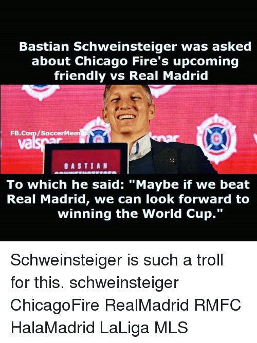 "Trollings: Bastian Schweinsteiger was asked  about Chicago Fire's upcoming  friendly vs Real Madrid  FB.Com/SoccerMem  va  BASTIAN  To which he said: ""Maybe if we beat  Real Madrid, we can look forward to  winning the World Cup."" Schweinsteiger is such a troll for this. schweinsteiger ChicagoFire RealMadrid RMFC HalaMadrid LaLiga MLS"