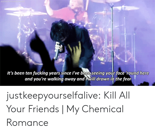 drown: BASTREEPWOUN  It's been ten fucking years since l've been seeing your face 'round here  and you're walking away and will drown in the fear justkeepyourselfalive: Kill All Your Friends| My Chemical Romance