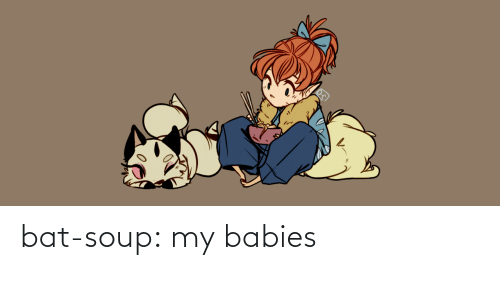 soup: bat-soup:  my babies