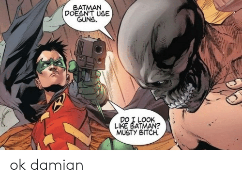Batman: BATMAN  DOESN'T USE  GUNS.  DO I LOOK  LIKE BATMAN?  MUSTY BITCH ok damian