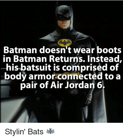 Air Jordan, Batman, and Memes: Batman doesn't wear boots  in Batman Returns. Instead,  his.batsuit is comprised of  body armorconnectèd to a  pair of Air Jordan 6 Stylin' Bats 🦇