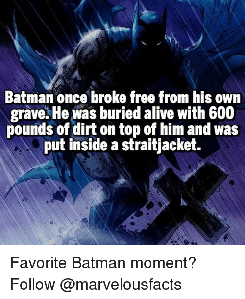 favoritism: Batman once broke free from his own  grave. He was buried alive with 600  pounds of dirt on top of him and was  put inside a straitjacket. Favorite Batman moment? Follow @marvelousfacts
