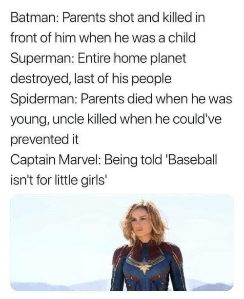Baseball: Batman: Parents shot and killed in  front of him when he was a child  Superman: Entire home planet  destroyed, last of his people  Spiderman: Parents died when he was  young, uncle killed when he could've  prevented it  Captain Marvel: Being told 'Baseball  isn't for little girls