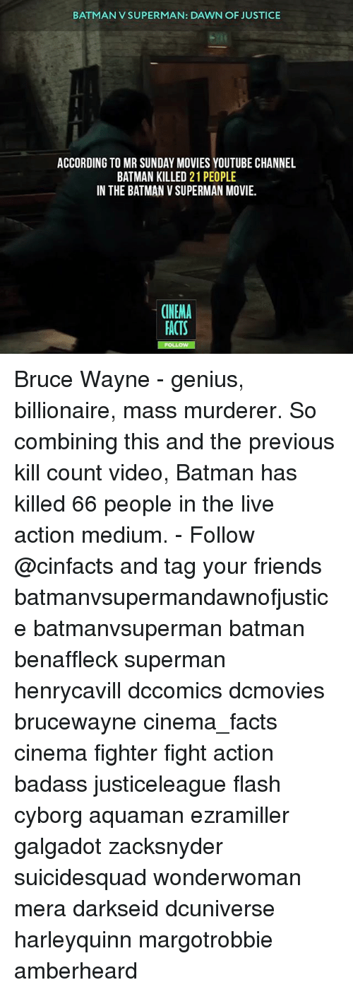 Geniusism: BATMAN V SUPERMAN: DAWN OF JUSTICE  ACCORDING TO MR SUNDAY MOVIES YOUTUBE CHANNEL  BATMAN KILLED 21 PEOPLE  IN THE BATMAN V SUPERMAN MOVIE  CINEMA  FACTS Bruce Wayne - genius, billionaire, mass murderer. So combining this and the previous kill count video, Batman has killed 66 people in the live action medium. - Follow @cinfacts and tag your friends batmanvsupermandawnofjustice batmanvsuperman batman benaffleck superman henrycavill dccomics dcmovies brucewayne cinema_facts cinema fighter fight action badass justiceleague flash cyborg aquaman ezramiller galgadot zacksnyder suicidesquad wonderwoman mera darkseid dcuniverse harleyquinn margotrobbie amberheard