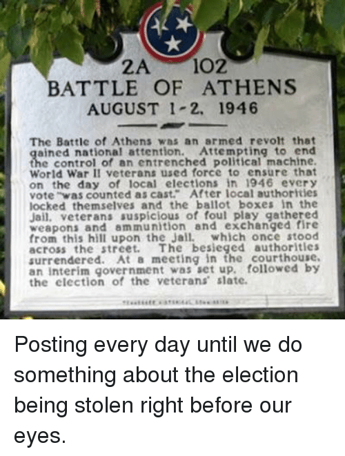 Fire, Jail, and Control: BATTLE OF ATHENS  AUGUST 1-2. 1946  The Battle of Athens was an armed revolt that  ained national attention. Attempting to end  the control of an entrenched political machine.  World War II veterans used force to ensure that  on the day of local elections in 1946 every  vote was counted as cast. After local authorities  locked themselves and the ballot boxes in the  Jail. veterans suspicious of foul play gathered  weapons and ammunition and exchanged fire  from this hill upon the Jail. which once stood  across the street. The besieged authorities  surrendered. At a meeting in the courthouse.  an interim government was set up, followed by  the election of the veterans slate