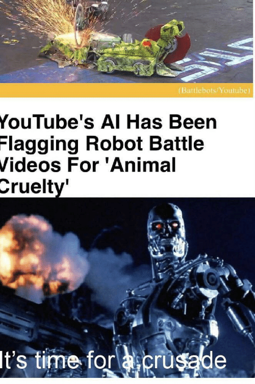 Flagging: (Battlebots/Youtube)  YouTube's AI Has Been  Flagging Robot Battle  Videos For 'Animal  Cruelty'  It's time for acrusade