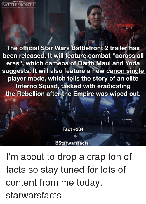 """combative: BATTLEFRONT II  The official Star Wars Battlefront 2 trailer has  been released. It will feature combat """"across all  eras"""", which cameos of Darth Maul and Yoda  suggests. It will also feature a new canon single  player mode, which tells the story of an elite  squad, tasked with eradicating  the Rebellion after the Empire was wiped out.  Fact #234  @Starwarsfacts I'm about to drop a crap ton of facts so stay tuned for lots of content from me today. starwarsfacts"""