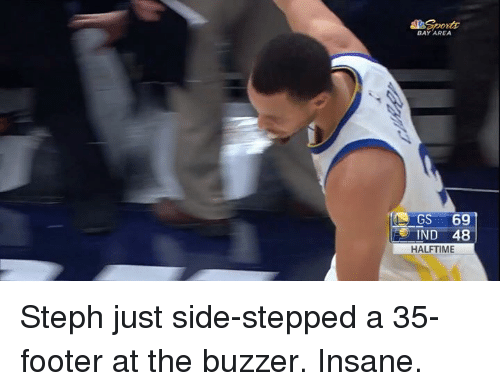 Bay Area: BAY AREA  IND 48  HALFTIME Steph just side-stepped a 35-footer at the buzzer. Insane.